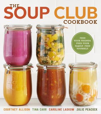 The Soup Club Cookbook By Allison, Courtney/ Carr, Tina/ Laskow, Caroline/ Peacock, Julie